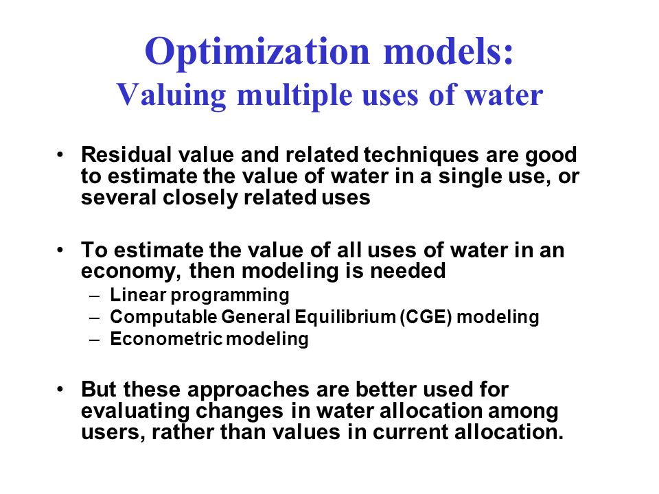 Optimization models: Valuing multiple uses of water Residual value and related techniques are good to estimate the value of water in a single use, or