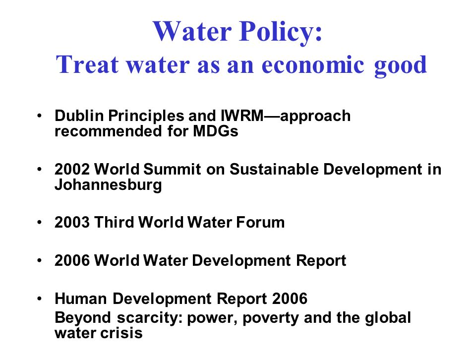 Water Policy: Treat water as an economic good Dublin Principles and IWRMapproach recommended for MDGs 2002 World Summit on Sustainable Development in