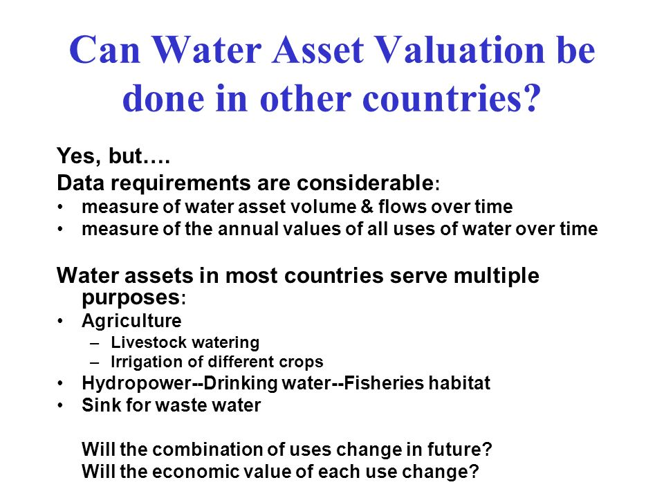 Can Water Asset Valuation be done in other countries? Yes, but…. Data requirements are considerable : measure of water asset volume & flows over time