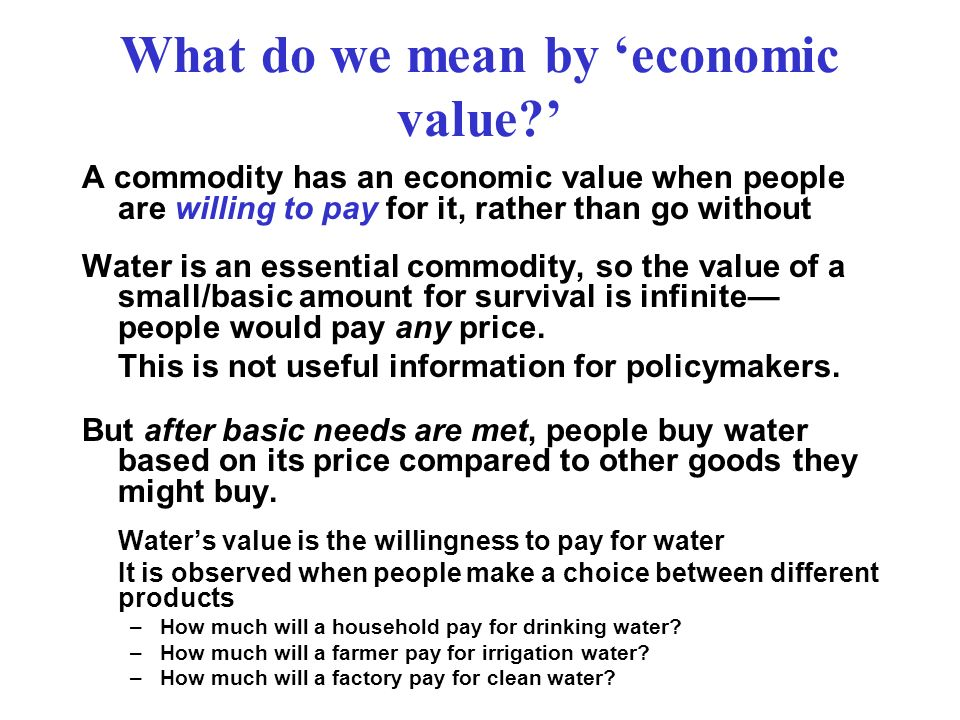 Residual Value (Value Marginal Product) The easiest & most commonly applied valuation technique where TVP = Total Value of the commodity Produced p i q i = the opportunity costs of non-water inputs to production p w = value of water (its marginal product) q w = the cubic meters of water used in production Non-water inputs include: intermediate inputs,labor, capital costs, land