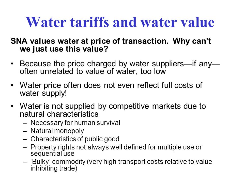 Water tariffs and water value Some markets for trading water rights are developing –Australia, –California, –Chile but still uncommon, local Price of tradable water rights does not yet provide a reliable indicator of value because markets too thin (too few traders) So we must estimate or impute economic value of water