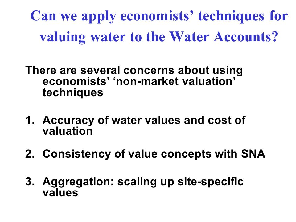 Can we apply economists techniques for valuing water to the Water Accounts? There are several concerns about using economists non-market valuation tec