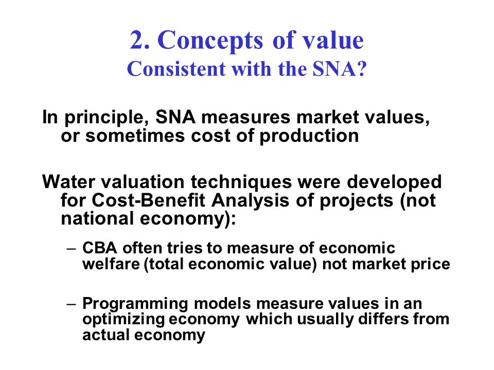 2. Concepts of value Consistent with the SNA? In principle, SNA measures market values, or sometimes cost of production Water valuation techniques wer