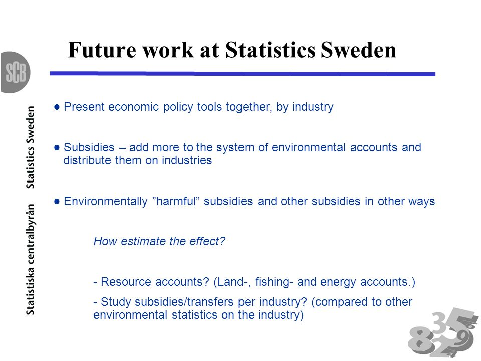 Future work at Statistics Sweden Present economic policy tools together, by industry Subsidies – add more to the system of environmental accounts and distribute them on industries Environmentally harmful subsidies and other subsidies in other ways How estimate the effect.