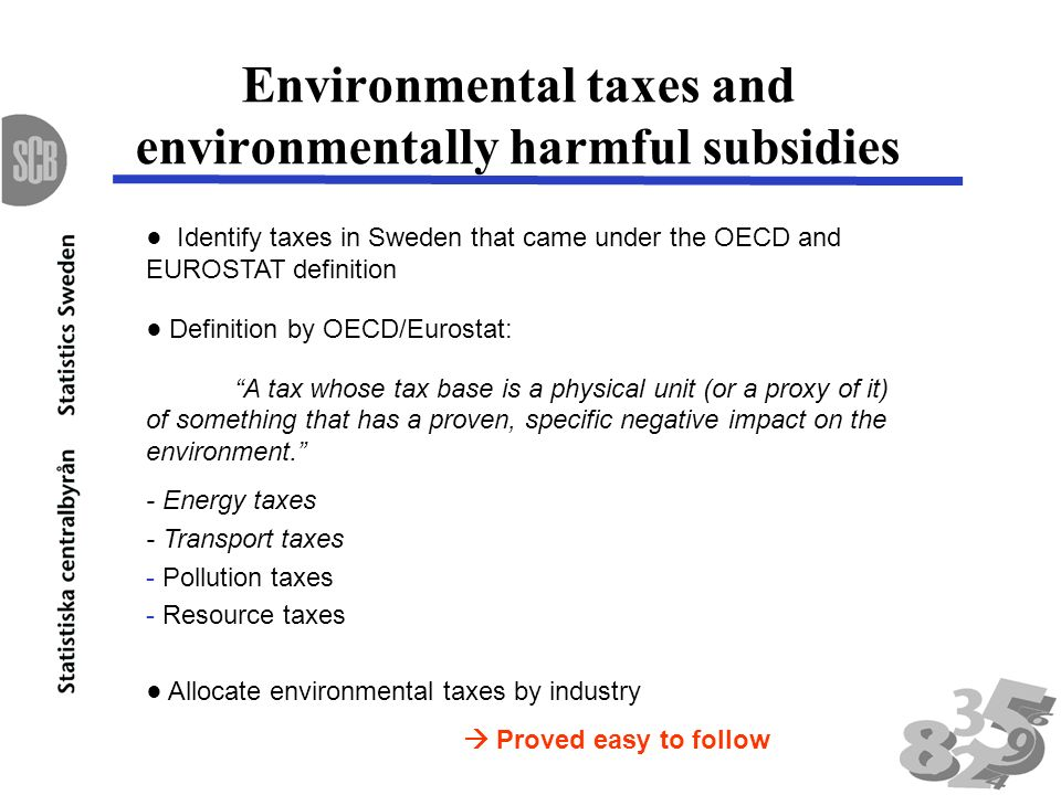 Environmental taxes and environmentally harmful subsidies Identify taxes in Sweden that came under the OECD and EUROSTAT definition Definition by OECD/Eurostat: A tax whose tax base is a physical unit (or a proxy of it) of something that has a proven, specific negative impact on the environment.