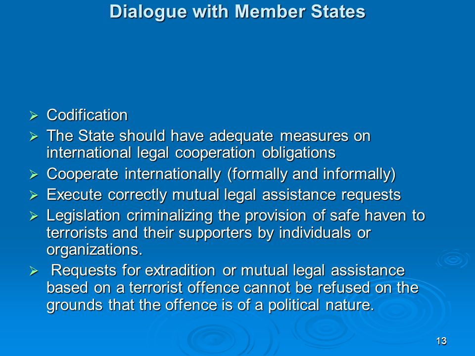 1313 Dialogue with Member States Dialogue with Member States Codification Codification The State should have adequate measures on international legal cooperation obligations The State should have adequate measures on international legal cooperation obligations Cooperate internationally (formally and informally) Cooperate internationally (formally and informally) Execute correctly mutual legal assistance requests Execute correctly mutual legal assistance requests Legislation criminalizing the provision of safe haven to terrorists and their supporters by individuals or organizations.