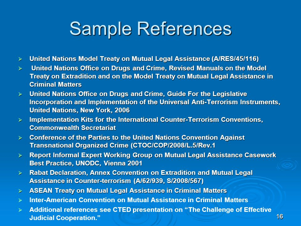 16 Sample References United Nations Model Treaty on Mutual Legal Assistance (A/RES/45/116) United Nations Model Treaty on Mutual Legal Assistance (A/RES/45/116) United Nations Office on Drugs and Crime, Revised Manuals on the Model Treaty on Extradition and on the Model Treaty on Mutual Legal Assistance in Criminal Matters United Nations Office on Drugs and Crime, Revised Manuals on the Model Treaty on Extradition and on the Model Treaty on Mutual Legal Assistance in Criminal Matters United Nations Office on Drugs and Crime, Guide For the Legislative Incorporation and Implementation of the Universal Anti-Terrorism Instruments, United Nations, New York, 2006 United Nations Office on Drugs and Crime, Guide For the Legislative Incorporation and Implementation of the Universal Anti-Terrorism Instruments, United Nations, New York, 2006 Implementation Kits for the International Counter-Terrorism Conventions, Commonwealth Secretariat Implementation Kits for the International Counter-Terrorism Conventions, Commonwealth Secretariat Conference of the Parties to the United Nations Convention Against Transnational Organized Crime (CTOC/COP/2008/L.5/Rev.1 Conference of the Parties to the United Nations Convention Against Transnational Organized Crime (CTOC/COP/2008/L.5/Rev.1 Report Informal Expert Working Group on Mutual Legal Assistance Casework Best Practice, UNODC, Vienna 2001 Report Informal Expert Working Group on Mutual Legal Assistance Casework Best Practice, UNODC, Vienna 2001 Rabat Declaration, Annex Convention on Extradition and Mutual Legal Assistance in Counter-terrorism (A/62/939, S/2008/567) Rabat Declaration, Annex Convention on Extradition and Mutual Legal Assistance in Counter-terrorism (A/62/939, S/2008/567) ASEAN Treaty on Mutual Legal Assistance in Criminal Matters ASEAN Treaty on Mutual Legal Assistance in Criminal Matters Inter-American Convention on Mutual Assistance in Criminal Matters Additional references see CTED presentation on The Challenge of Effective Judicial Cooperation.