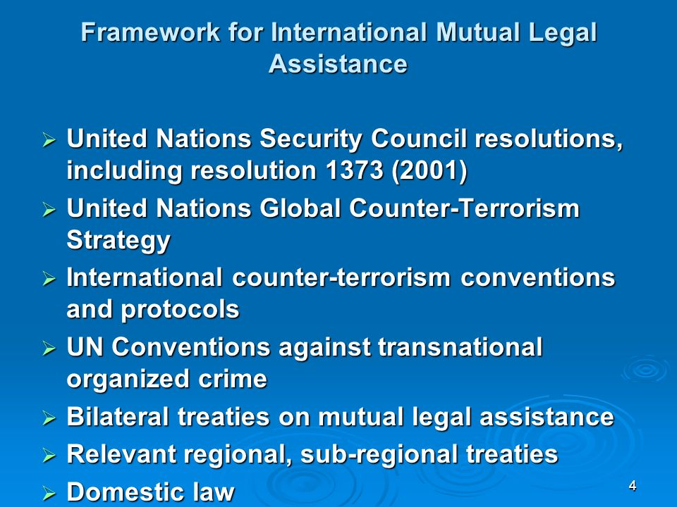 44 Framework for International Mutual Legal Assistance United Nations Security Council resolutions, including resolution 1373 (2001) United Nations Security Council resolutions, including resolution 1373 (2001) United Nations Global Counter-Terrorism Strategy United Nations Global Counter-Terrorism Strategy International counter-terrorism conventions and protocols International counter-terrorism conventions and protocols UN Conventions against transnational organized crime UN Conventions against transnational organized crime Bilateral treaties on mutual legal assistance Bilateral treaties on mutual legal assistance Relevant regional, sub-regional treaties Relevant regional, sub-regional treaties Domestic law Domestic law