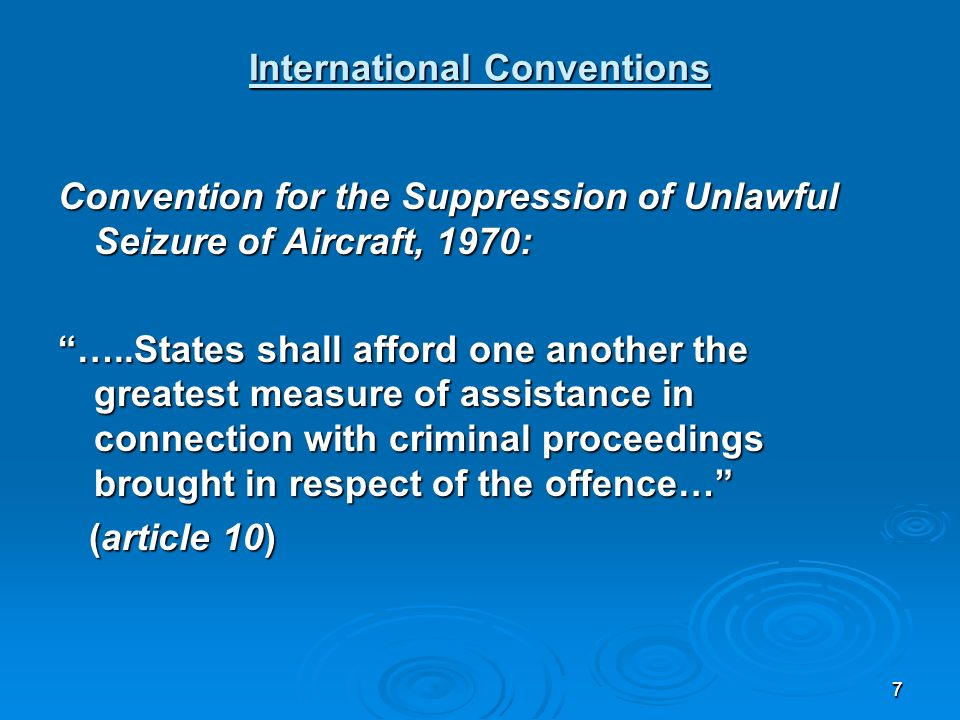 77 International Conventions Convention for the Suppression of Unlawful Seizure of Aircraft, 1970: …..States shall afford one another the greatest measure of assistance in connection with criminal proceedings brought in respect of the offence… (article 10) (article 10)