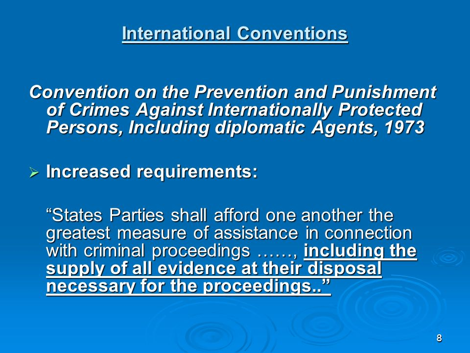 88 International Conventions Convention on the Prevention and Punishment of Crimes Against Internationally Protected Persons, Including diplomatic Agents, 1973 Increased requirements: Increased requirements: States Parties shall afford one another the greatest measure of assistance in connection with criminal proceedings ……, including the supply of all evidence at their disposal necessary for the proceedings..