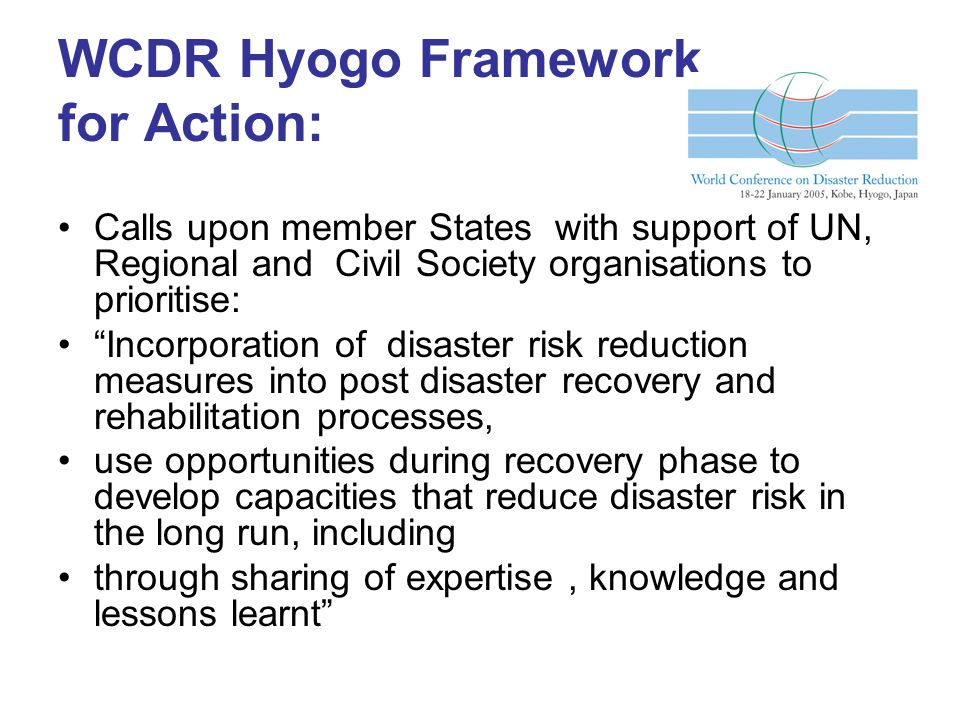 WCDR Hyogo Framework for Action: Calls upon member States with support of UN, Regional and Civil Society organisations to prioritise: Incorporation of disaster risk reduction measures into post disaster recovery and rehabilitation processes, use opportunities during recovery phase to develop capacities that reduce disaster risk in the long run, including through sharing of expertise, knowledge and lessons learnt