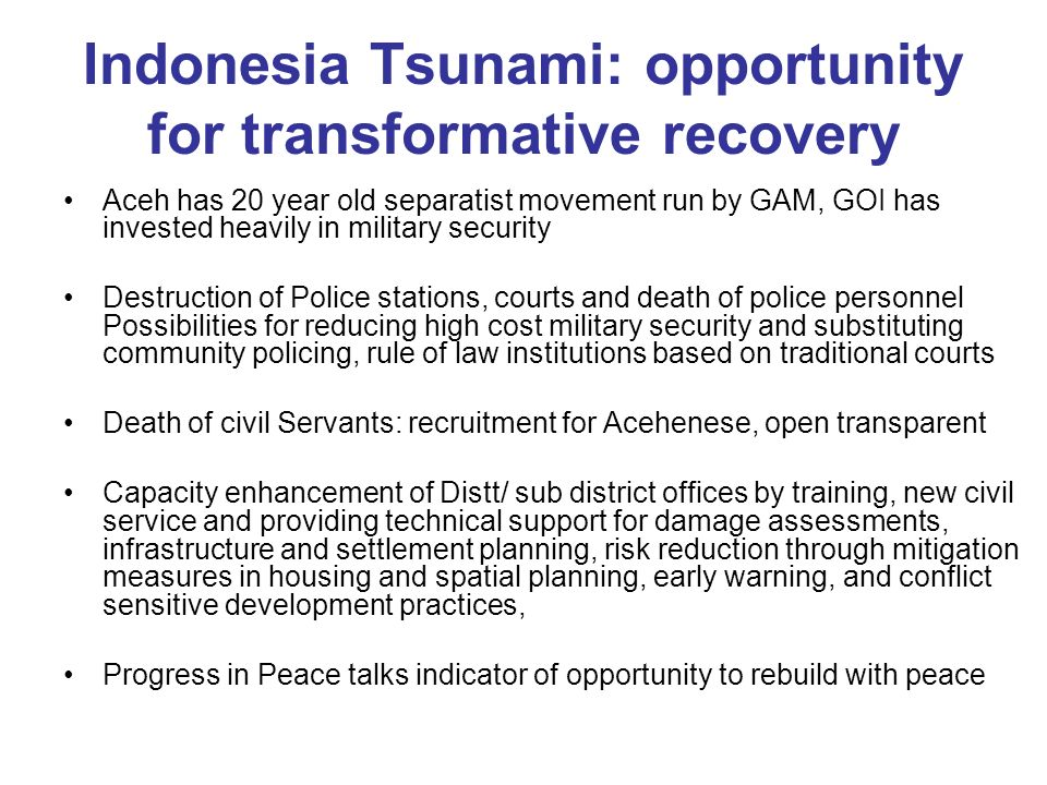 Indonesia Tsunami: opportunity for transformative recovery Aceh has 20 year old separatist movement run by GAM, GOI has invested heavily in military security Destruction of Police stations, courts and death of police personnel Possibilities for reducing high cost military security and substituting community policing, rule of law institutions based on traditional courts Death of civil Servants: recruitment for Acehenese, open transparent Capacity enhancement of Distt/ sub district offices by training, new civil service and providing technical support for damage assessments, infrastructure and settlement planning, risk reduction through mitigation measures in housing and spatial planning, early warning, and conflict sensitive development practices, Progress in Peace talks indicator of opportunity to rebuild with peace