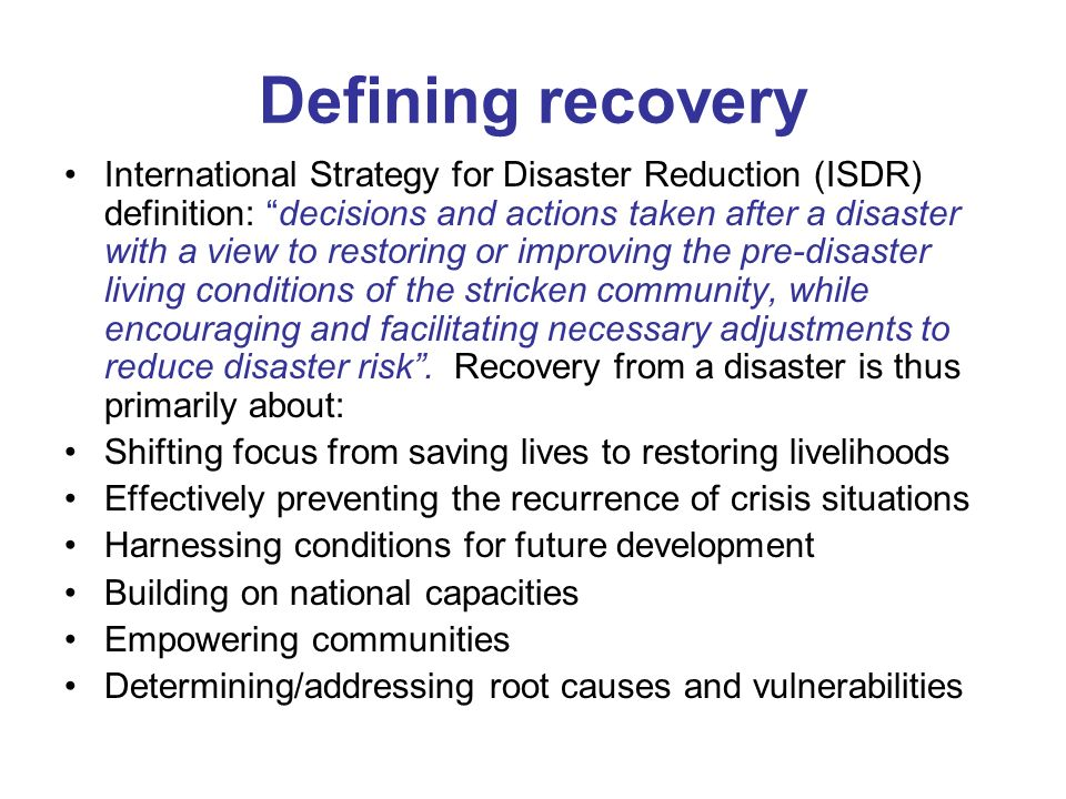 Defining recovery International Strategy for Disaster Reduction (ISDR) definition: decisions and actions taken after a disaster with a view to restoring or improving the pre-disaster living conditions of the stricken community, while encouraging and facilitating necessary adjustments to reduce disaster risk.