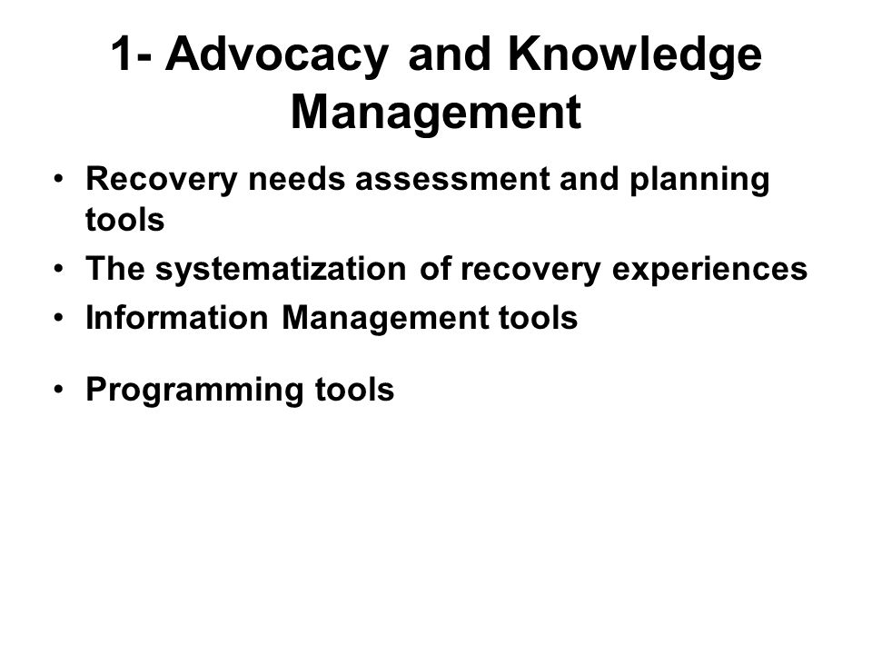 1- Advocacy and Knowledge Management Recovery needs assessment and planning tools The systematization of recovery experiences Information Management tools Programming tools