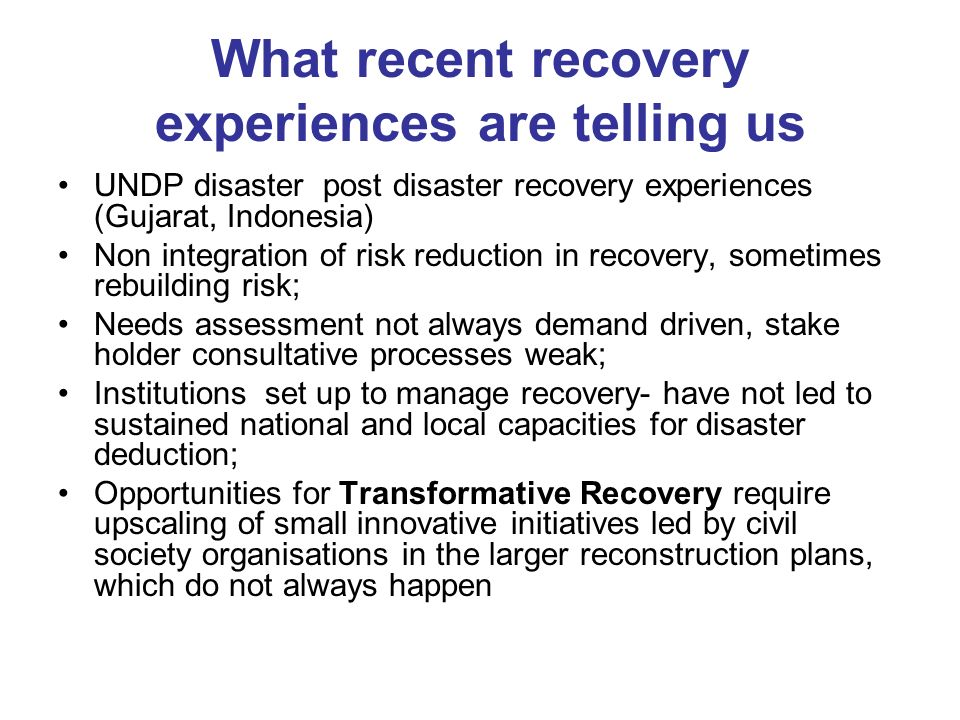 What recent recovery experiences are telling us UNDP disaster post disaster recovery experiences (Gujarat, Indonesia) Non integration of risk reduction in recovery, sometimes rebuilding risk; Needs assessment not always demand driven, stake holder consultative processes weak; Institutions set up to manage recovery- have not led to sustained national and local capacities for disaster deduction; Opportunities for Transformative Recovery require upscaling of small innovative initiatives led by civil society organisations in the larger reconstruction plans, which do not always happen