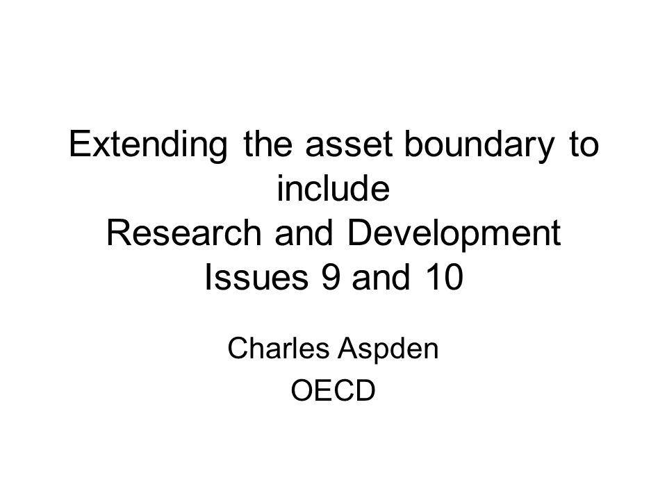 Extending the asset boundary to include Research and Development Issues 9 and 10 Charles Aspden OECD