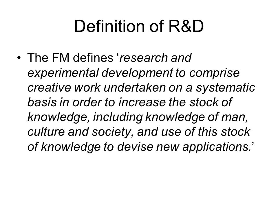 Definition of R&D The FM defines research and experimental development to comprise creative work undertaken on a systematic basis in order to increase the stock of knowledge, including knowledge of man, culture and society, and use of this stock of knowledge to devise new applications.