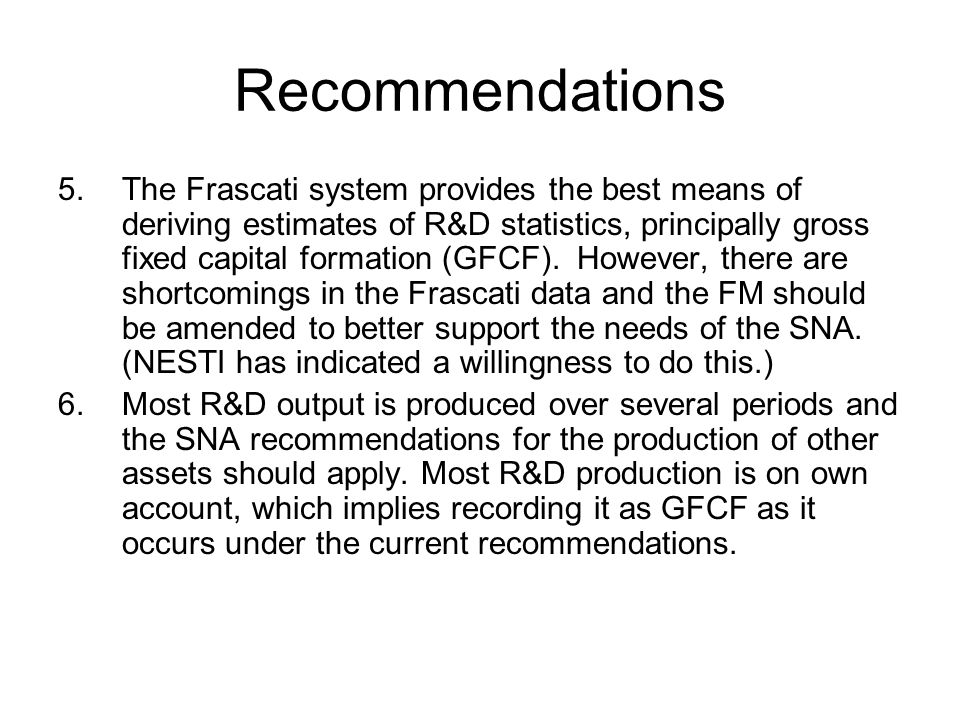 Recommendations 5.The Frascati system provides the best means of deriving estimates of R&D statistics, principally gross fixed capital formation (GFCF).