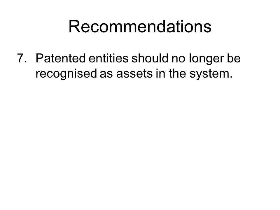 Recommendations 7.Patented entities should no longer be recognised as assets in the system.