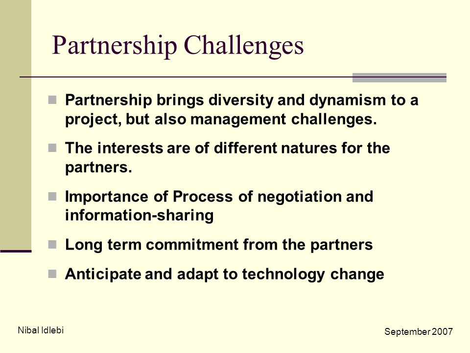 Partnership Challenges Partnership brings diversity and dynamism to a project, but also management challenges. The interests are of different natures