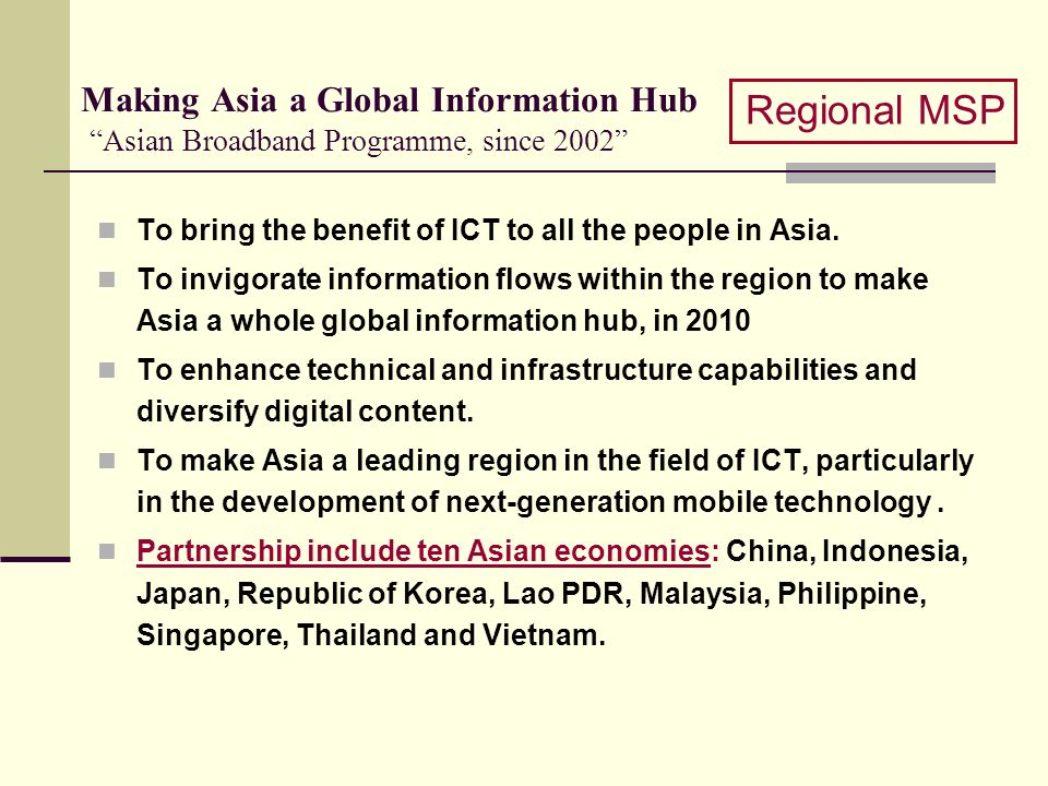 Making Asia a Global Information Hub Asian Broadband Programme, since 2002 To bring the benefit of ICT to all the people in Asia. To invigorate inform