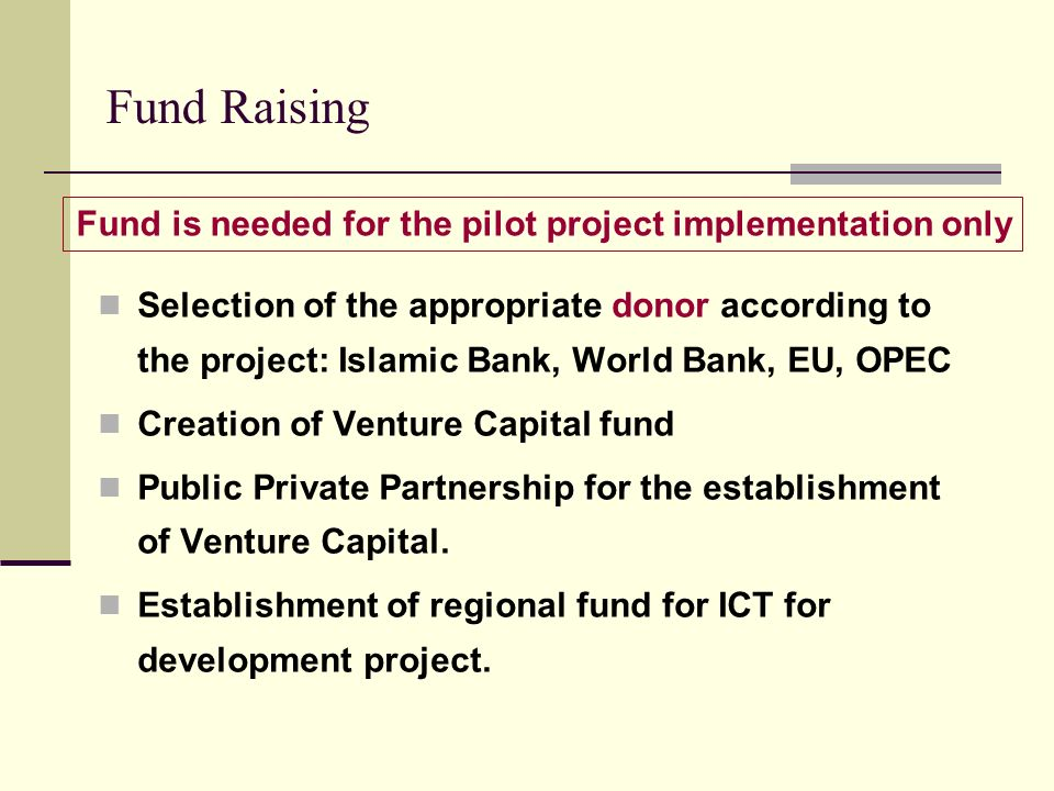Fund Raising Selection of the appropriate donor according to the project: Islamic Bank, World Bank, EU, OPEC Creation of Venture Capital fund Public P