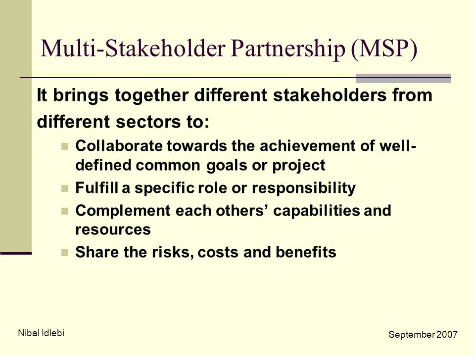 Multi-Stakeholder Partnership (MSP) It brings together different stakeholders from different sectors to: Collaborate towards the achievement of well-
