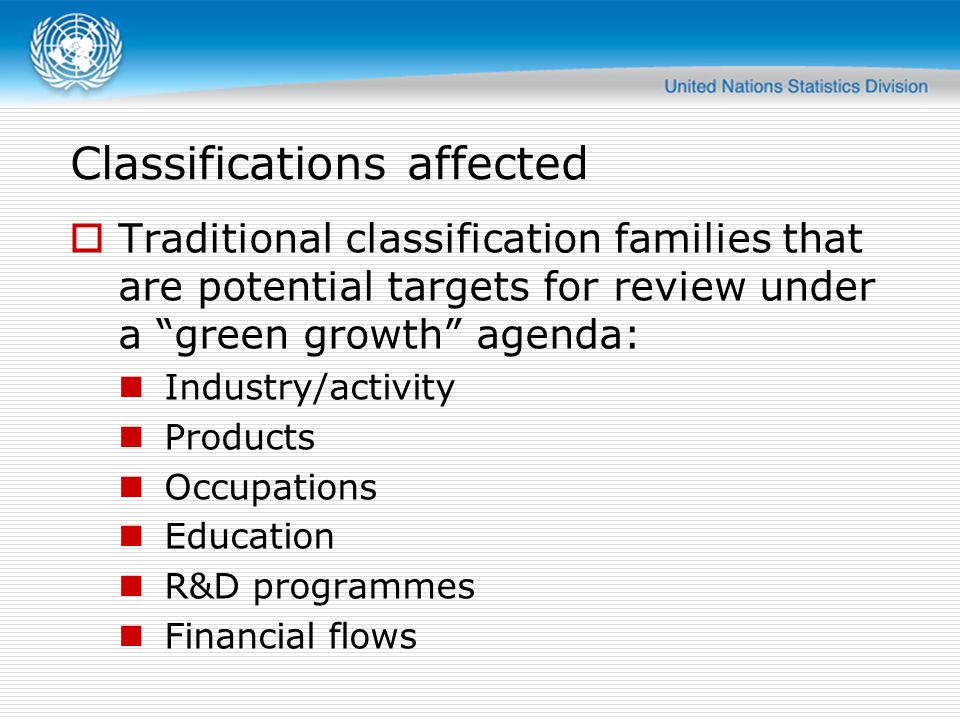 Classifications affected Traditional classification families that are potential targets for review under a green growth agenda: Industry/activity Products Occupations Education R&D programmes Financial flows