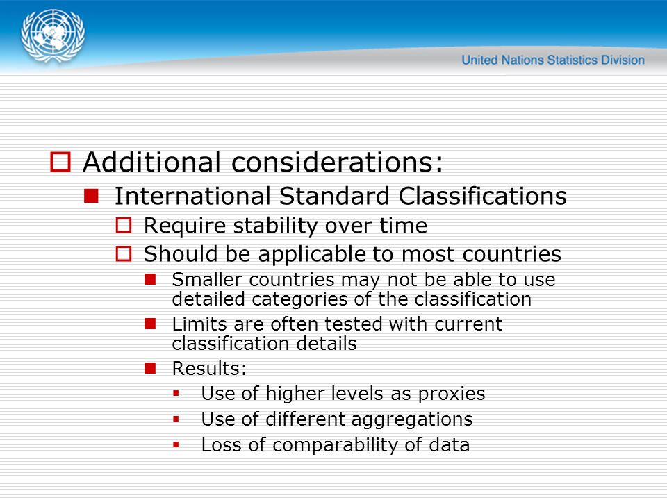 Additional considerations: International Standard Classifications Require stability over time Should be applicable to most countries Smaller countries