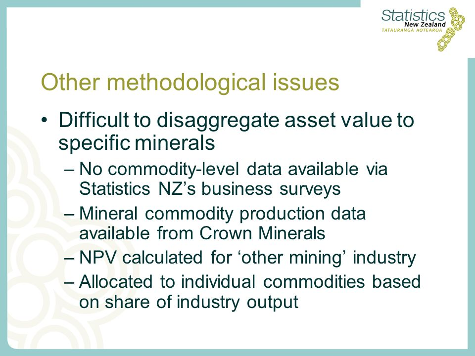 Other methodological issues Difficult to disaggregate asset value to specific minerals –No commodity-level data available via Statistics NZs business surveys –Mineral commodity production data available from Crown Minerals –NPV calculated for other mining industry –Allocated to individual commodities based on share of industry output