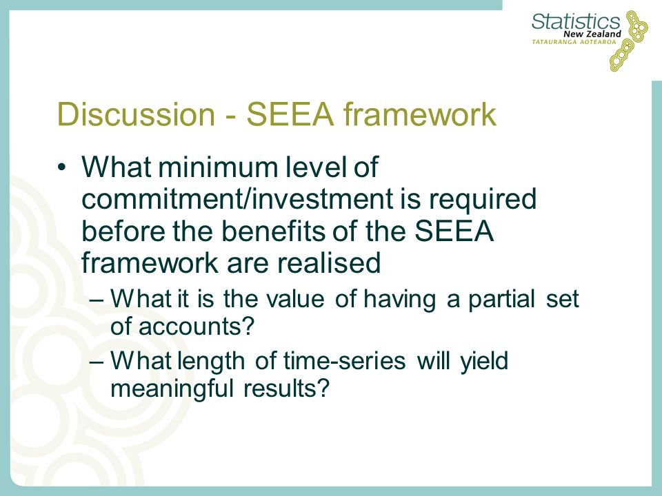 Discussion - SEEA framework What minimum level of commitment/investment is required before the benefits of the SEEA framework are realised –What it is the value of having a partial set of accounts.