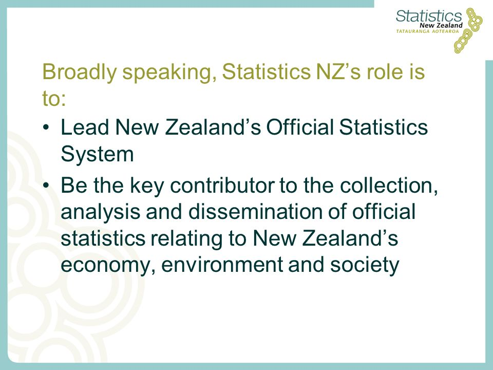 Broadly speaking, Statistics NZs role is to: Lead New Zealands Official Statistics System Be the key contributor to the collection, analysis and dissemination of official statistics relating to New Zealands economy, environment and society