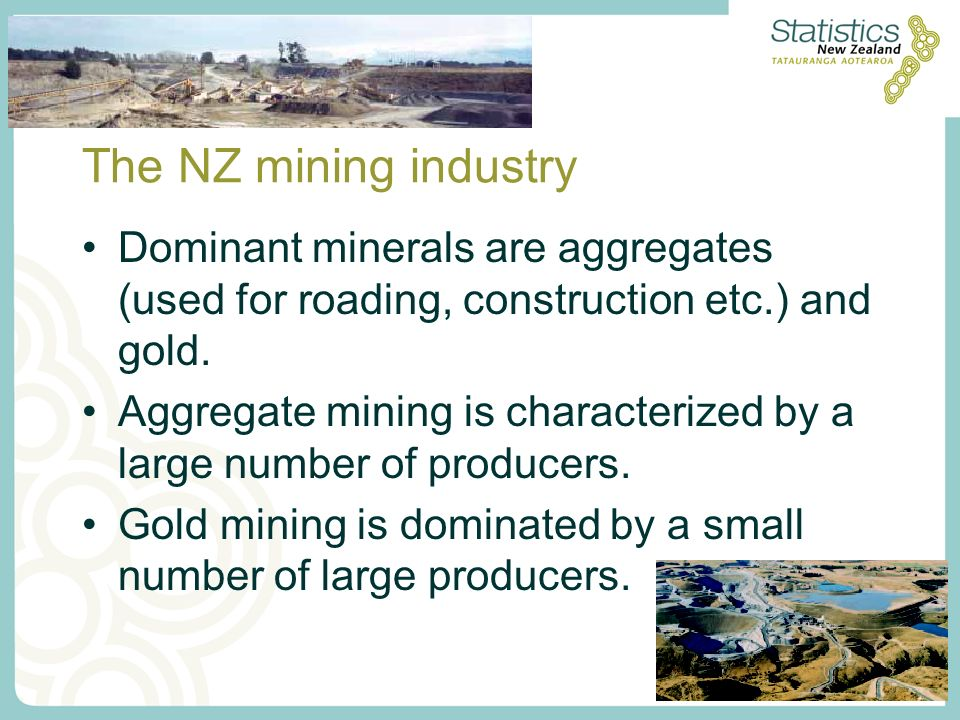 The NZ mining industry Dominant minerals are aggregates (used for roading, construction etc.) and gold.
