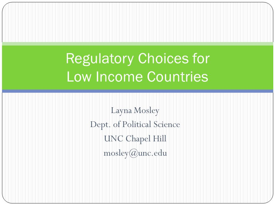 Layna Mosley Dept. of Political Science UNC Chapel Hill mosley@unc.edu Regulatory Choices for Low Income Countries