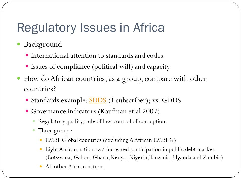 Regulatory Issues in Africa Background International attention to standards and codes. Issues of compliance (political will) and capacity How do Afric