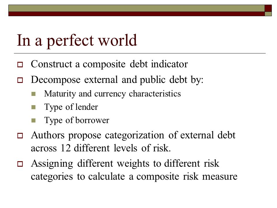 In a perfect world Construct a composite debt indicator Decompose external and public debt by: Maturity and currency characteristics Type of lender Type of borrower Authors propose categorization of external debt across 12 different levels of risk.