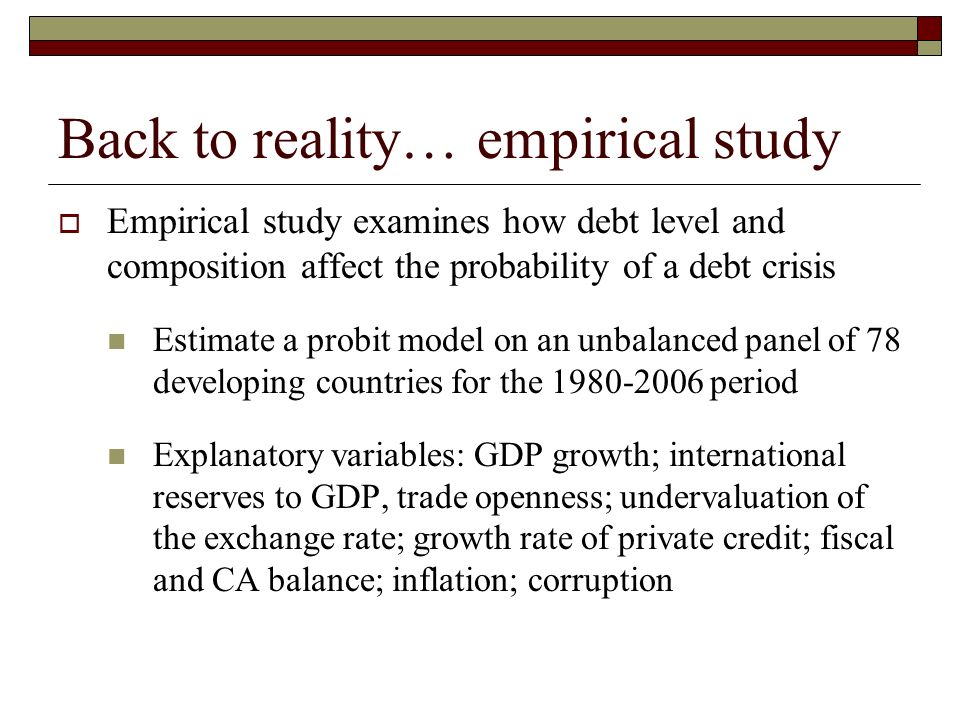 Back to reality… empirical study Empirical study examines how debt level and composition affect the probability of a debt crisis Estimate a probit model on an unbalanced panel of 78 developing countries for the 1980-2006 period Explanatory variables: GDP growth; international reserves to GDP, trade openness; undervaluation of the exchange rate; growth rate of private credit; fiscal and CA balance; inflation; corruption