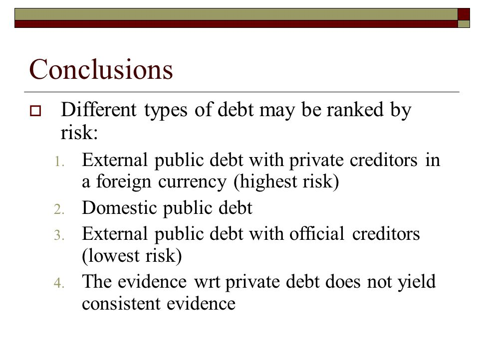 Conclusions Different types of debt may be ranked by risk: 1.
