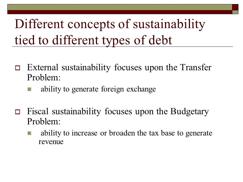 Different concepts of sustainability tied to different types of debt External sustainability focuses upon the Transfer Problem: ability to generate foreign exchange Fiscal sustainability focuses upon the Budgetary Problem: ability to increase or broaden the tax base to generate revenue