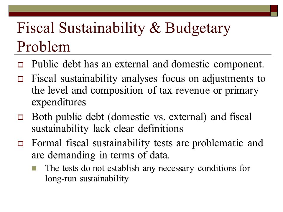 Fiscal Sustainability Indicators Common Rule of Thumb: Δd = (r – g) d – ps, where d is the debt to GDP ratio r is the steady state real interest rate g is the long run growth rate of real GDP ps is the primary surplus to GDP Problems: No well specified definition of sustainability or of the necessary conditions for LR sustainability Requires many assumptions on growth, interest rates, government expenditures and revenues These variables tend to be endogenous and correlated with one another