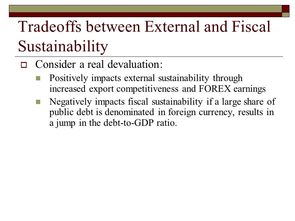 Tradeoffs between External and Fiscal Sustainability Consider a real devaluation: Positively impacts external sustainability through increased export competitiveness and FOREX earnings Negatively impacts fiscal sustainability if a large share of public debt is denominated in foreign currency, results in a jump in the debt-to-GDP ratio.