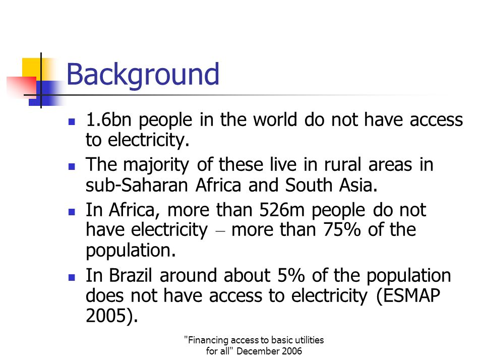 Financing access to basic utilities for all December 2006 Background 1.6bn people in the world do not have access to electricity.