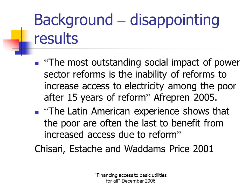 Financing access to basic utilities for all December 2006 Background – disappointing results The most outstanding social impact of power sector reforms is the inability of reforms to increase access to electricity among the poor after 15 years of reform Afrepren 2005.