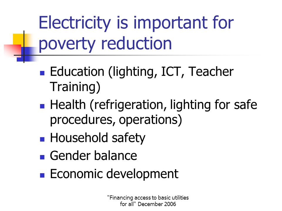 Financing access to basic utilities for all December 2006 Electricity is important for poverty reduction Education (lighting, ICT, Teacher Training) Health (refrigeration, lighting for safe procedures, operations) Household safety Gender balance Economic development