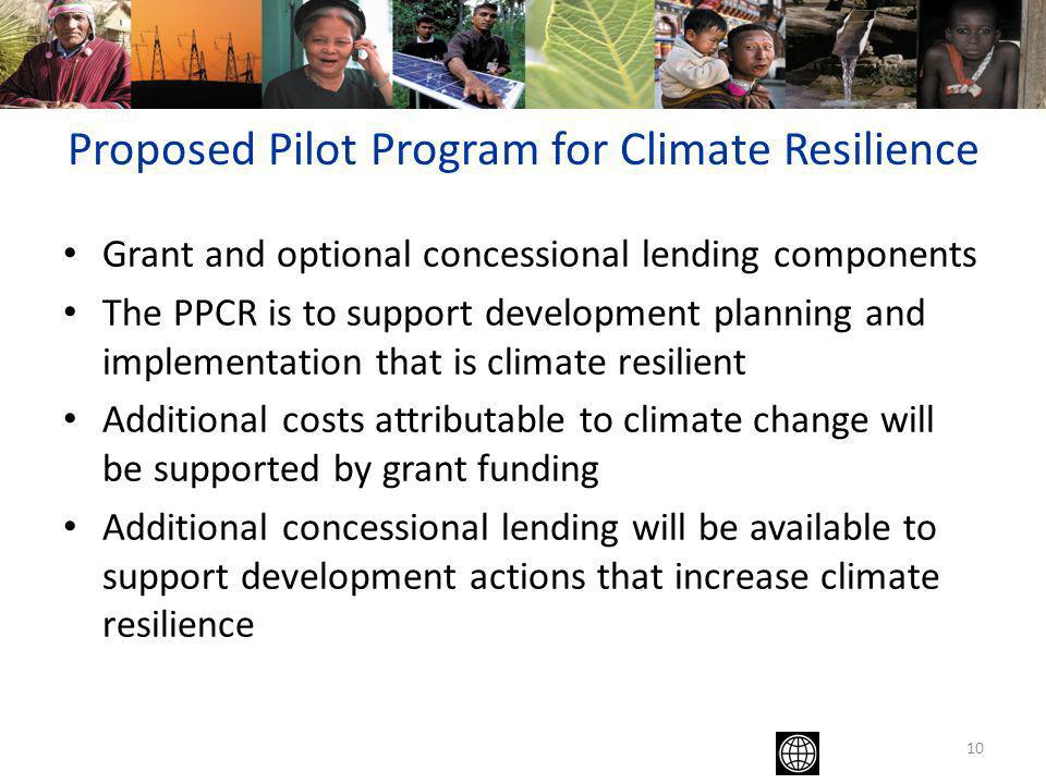 10 Proposed Pilot Program for Climate Resilience Grant and optional concessional lending components The PPCR is to support development planning and implementation that is climate resilient Additional costs attributable to climate change will be supported by grant funding Additional concessional lending will be available to support development actions that increase climate resilience