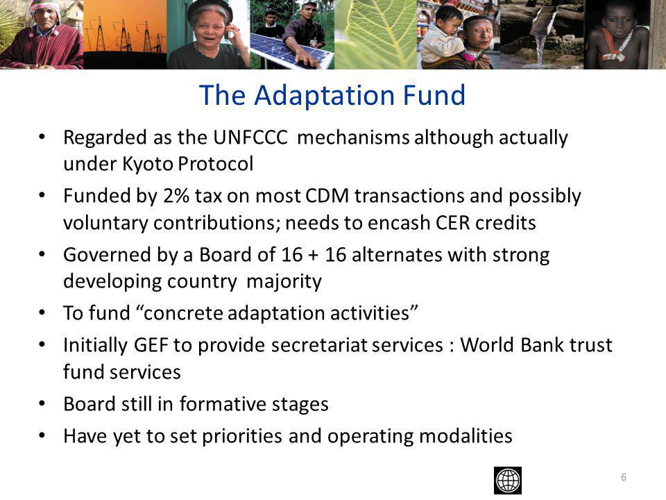 6 The Adaptation Fund Regarded as the UNFCCC mechanisms although actually under Kyoto Protocol Funded by 2% tax on most CDM transactions and possibly voluntary contributions; needs to encash CER credits Governed by a Board of 16 + 16 alternates with strong developing country majority To fund concrete adaptation activities Initially GEF to provide secretariat services : World Bank trust fund services Board still in formative stages Have yet to set priorities and operating modalities