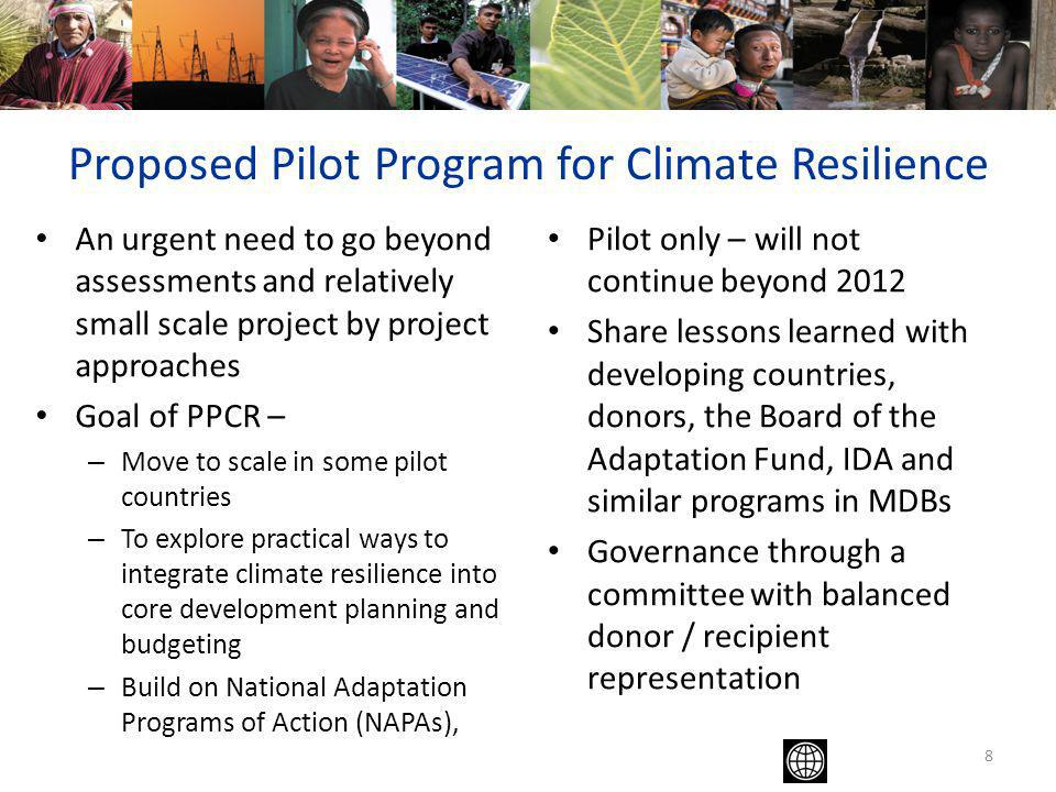 An urgent need to go beyond assessments and relatively small scale project by project approaches Goal of PPCR – – Move to scale in some pilot countries – To explore practical ways to integrate climate resilience into core development planning and budgeting – Build on National Adaptation Programs of Action (NAPAs), Pilot only – will not continue beyond 2012 Share lessons learned with developing countries, donors, the Board of the Adaptation Fund, IDA and similar programs in MDBs Governance through a committee with balanced donor / recipient representation 8 Proposed Pilot Program for Climate Resilience