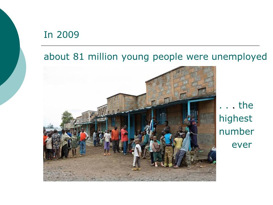 .... the highest number ever In 2009 about 81 million young people were unemployed