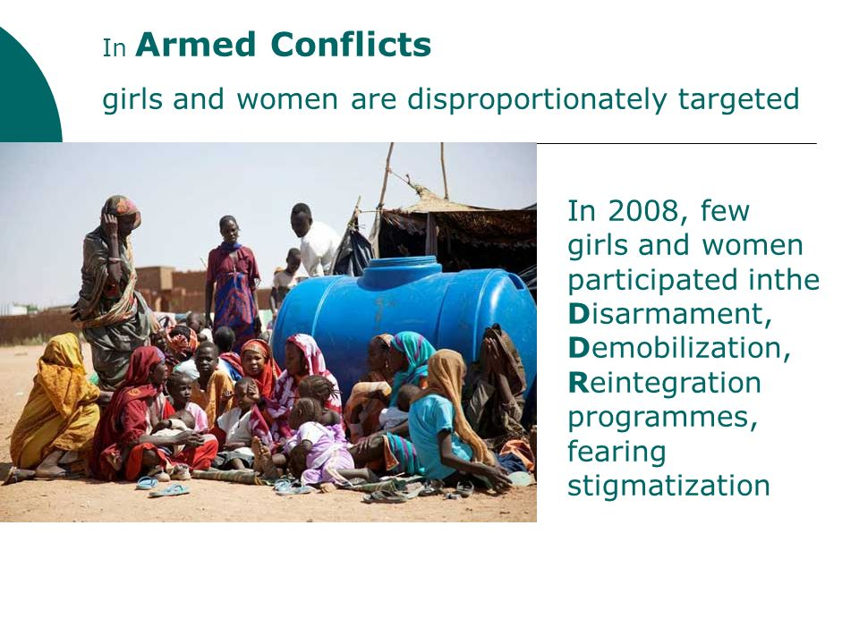 In Armed Conflicts girls and women are disproportionately targeted In 2008, few girls and women participated inthe Disarmament, Demobilization, Reintegration programmes, fearing stigmatization