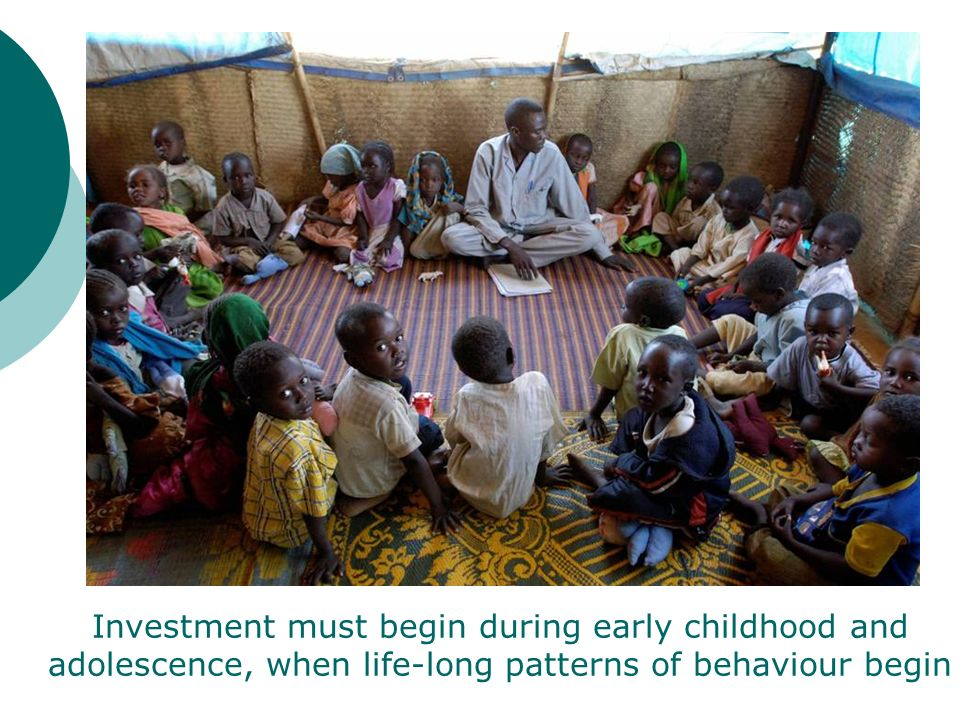 Investment must begin during early childhood and adolescence, when life-long patterns of behaviour begin
